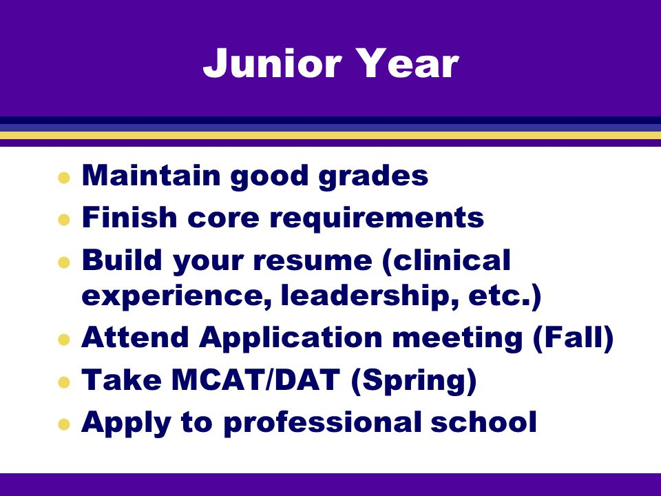 Junior Year l Maintain good grades l Finish core requirements l Build your resume (clinical experience, leadership, etc.) l Attend Application meeting (Fall) l Take MCAT/DAT (Spring) l Apply to professional school