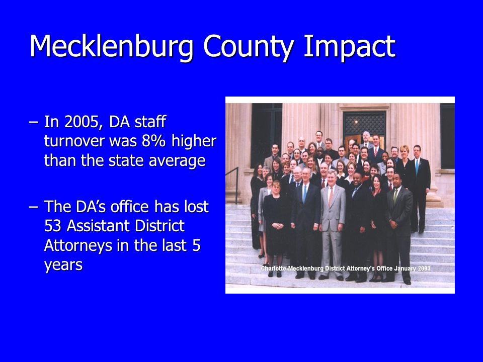 Mecklenburg County Impact –In 2005, DA staff turnover was 8% higher than the state average –The DA's office has lost 53 Assistant District Attorneys in the last 5 years
