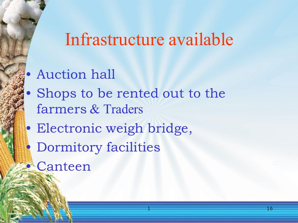 116 Infrastructure available Auction hall Shops to be rented out to the farmers & Traders Electronic weigh bridge, Dormitory facilities Canteen