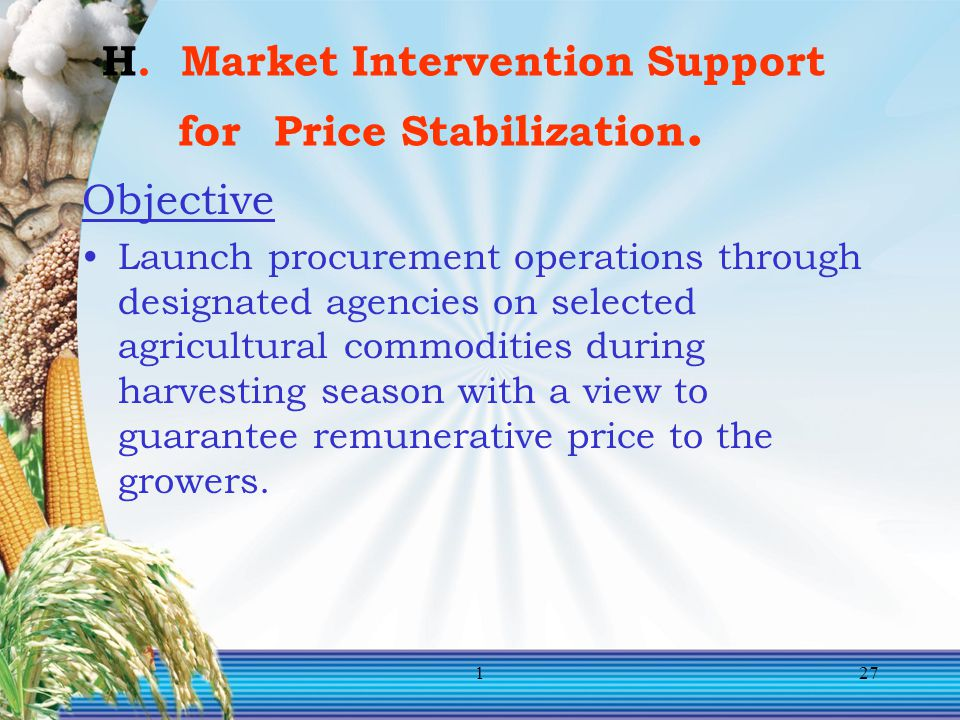 127 H. Market Intervention Support for Price Stabilization. Objective Launch procurement operations through designated agencies on selected agricultur
