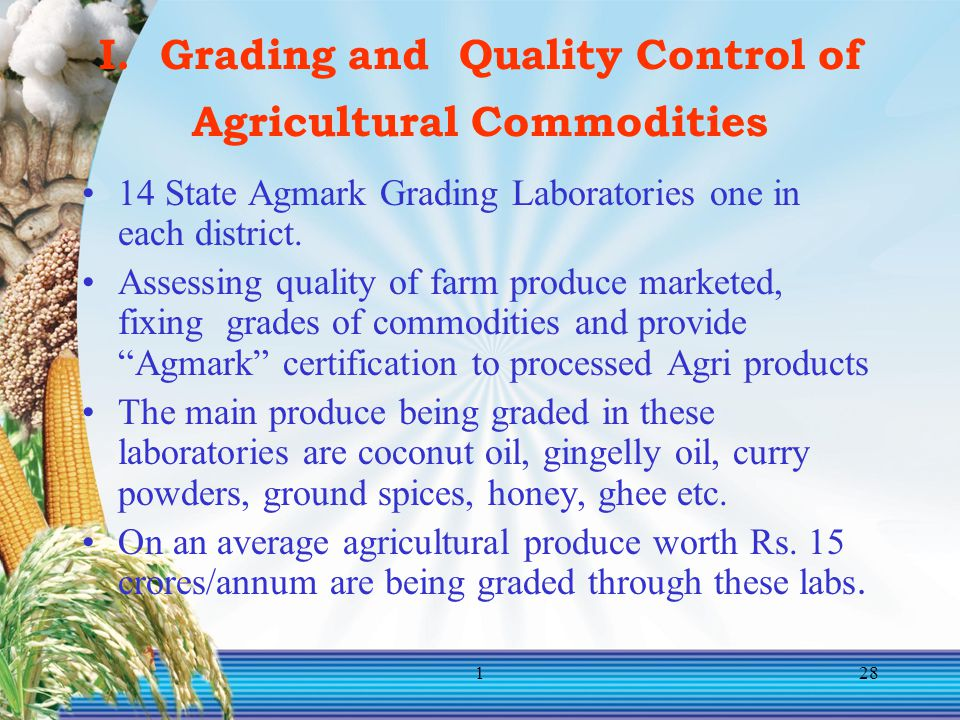 128 I. Grading and Quality Control of Agricultural Commodities 14 State Agmark Grading Laboratories one in each district. Assessing quality of farm pr