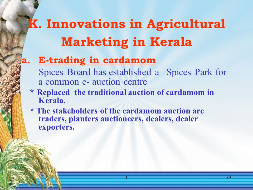 133 K. Innovations in Agricultural Marketing in Kerala a.E-trading in cardamom Spices Board has established a Spices Park for a common e- auction cent