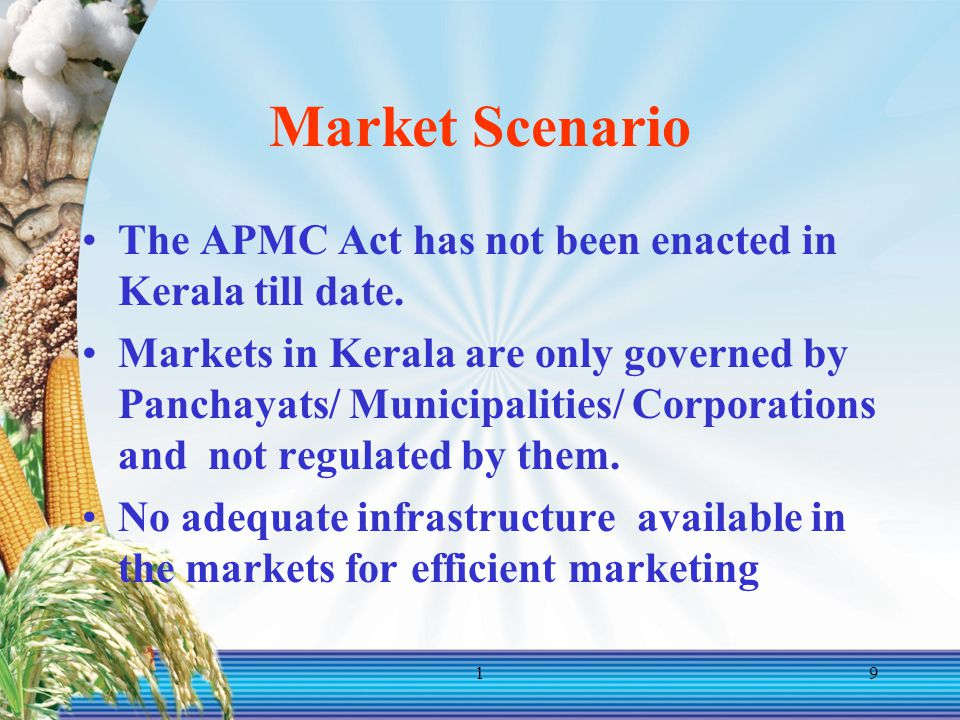 19 Market Scenario The APMC Act has not been enacted in Kerala till date. Markets in Kerala are only governed by Panchayats/ Municipalities/ Corporati