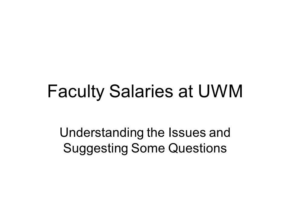 Faculty Salaries at UWM Understanding the Issues and Suggesting Some Questions