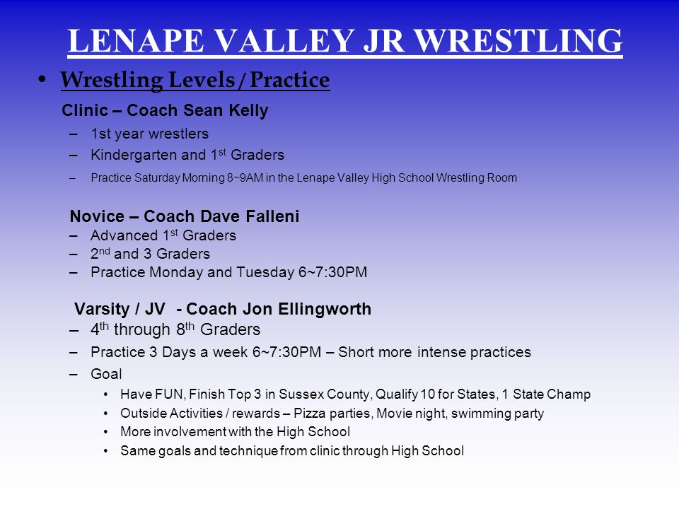 Wrestling Levels / Practice Clinic – Coach Sean Kelly –1st year wrestlers –Kindergarten and 1 st Graders –Practice Saturday Morning 8~9AM in the Lenape Valley High School Wrestling Room Novice – Coach Dave Falleni –Advanced 1 st Graders –2 nd and 3 Graders –Practice Monday and Tuesday 6~7:30PM Varsity / JV - Coach Jon Ellingworth –4 th through 8 th Graders –Practice 3 Days a week 6~7:30PM – Short more intense practices –Goal Have FUN, Finish Top 3 in Sussex County, Qualify 10 for States, 1 State Champ Outside Activities / rewards – Pizza parties, Movie night, swimming party More involvement with the High School Same goals and technique from clinic through High School