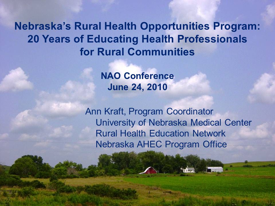 Nebraska's Rural Health Opportunities Program: 20 Years of Educating Health Professionals for Rural Communities Ann Kraft, Program Coordinator University of Nebraska Medical Center Rural Health Education Network Nebraska AHEC Program Office NAO Conference June 24, 2010
