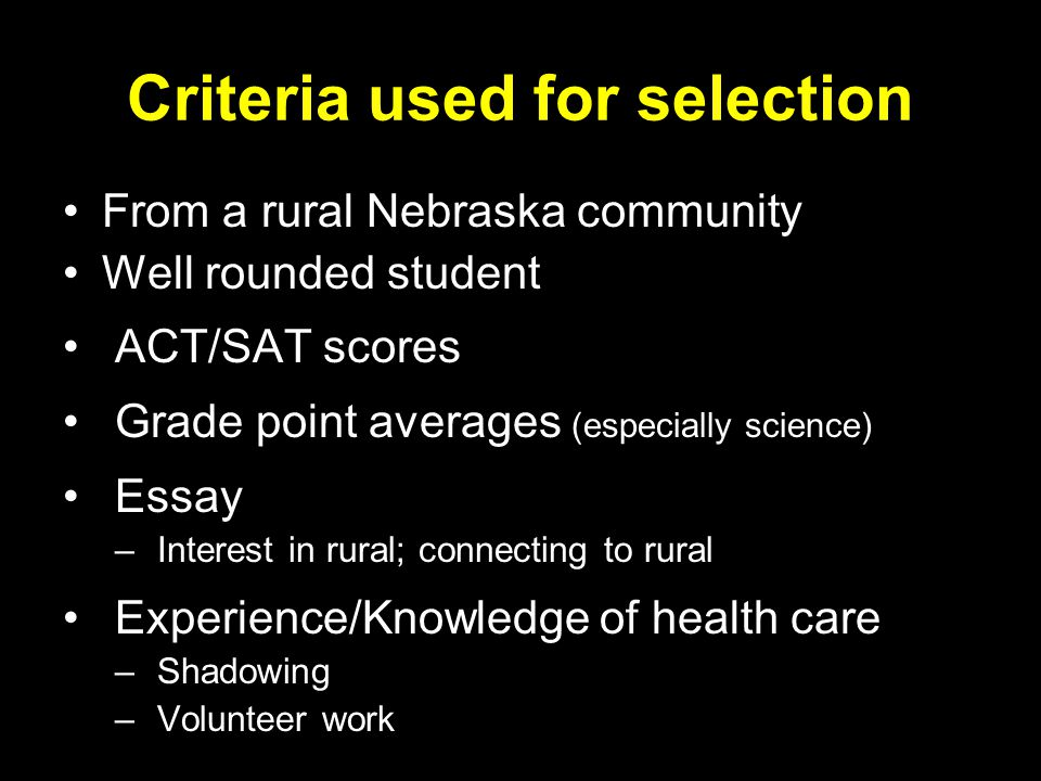 Criteria used for selection From a rural Nebraska community Well rounded student ACT/SAT scores Grade point averages (especially science) Essay – Interest in rural; connecting to rural Experience/Knowledge of health care – Shadowing – Volunteer work