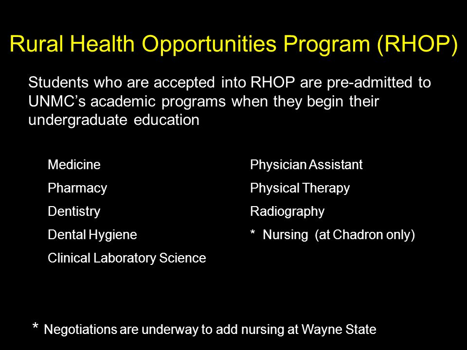 Rural Health Opportunities Program (RHOP) Students who are accepted into RHOP are pre-admitted to UNMC's academic programs when they begin their undergraduate education Medicine Pharmacy Dentistry Dental Hygiene Clinical Laboratory Science Physician Assistant Physical Therapy Radiography * Nursing (at Chadron only) Negotiations are underway to add nursing at Wayne State *