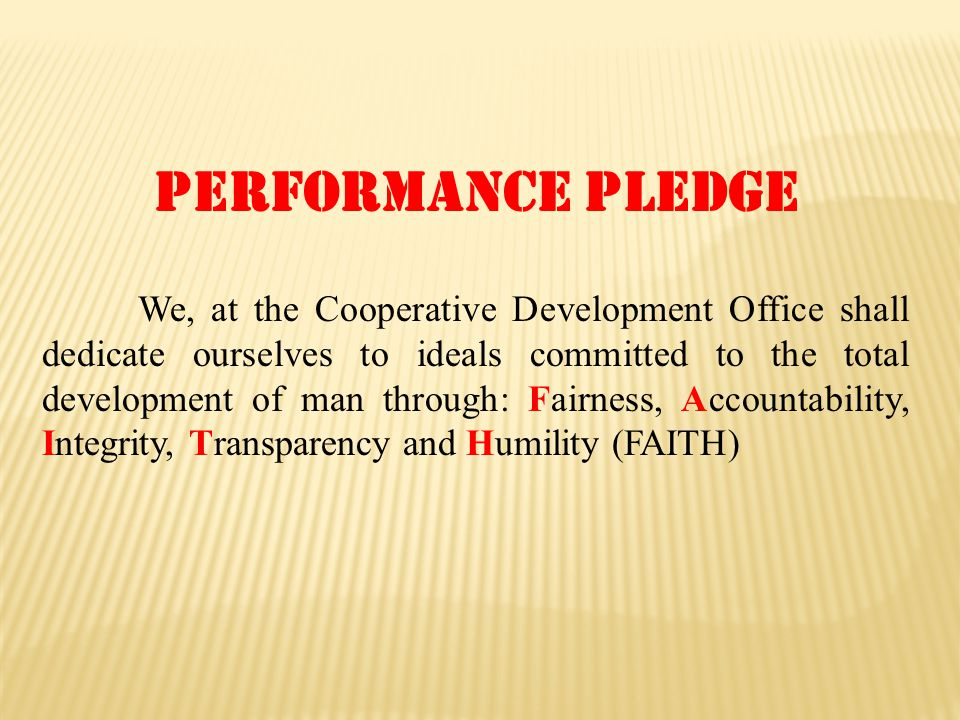 Performance pledge We, at the Cooperative Development Office shall dedicate ourselves to ideals committed to the total development of man through: Fairness, Accountability, Integrity, Transparency and Humility (FAITH)