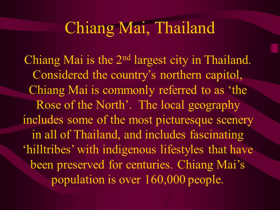 Chiang Mai, Thailand Chiang Mai is the 2 nd largest city in Thailand. Considered the country's northern capitol, Chiang Mai is commonly referred to as