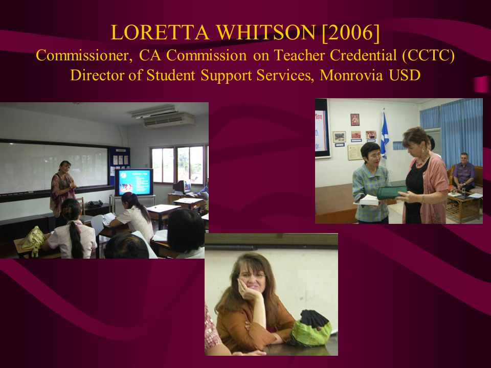 LORETTA WHITSON [2006] Commissioner, CA Commission on Teacher Credential (CCTC) Director of Student Support Services, Monrovia USD