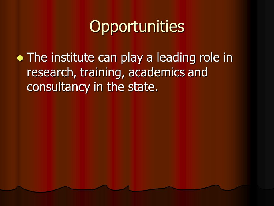 Opportunities The institute can play a leading role in research, training, academics and consultancy in the state.