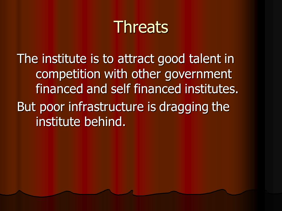 Threats The institute is to attract good talent in competition with other government financed and self financed institutes.