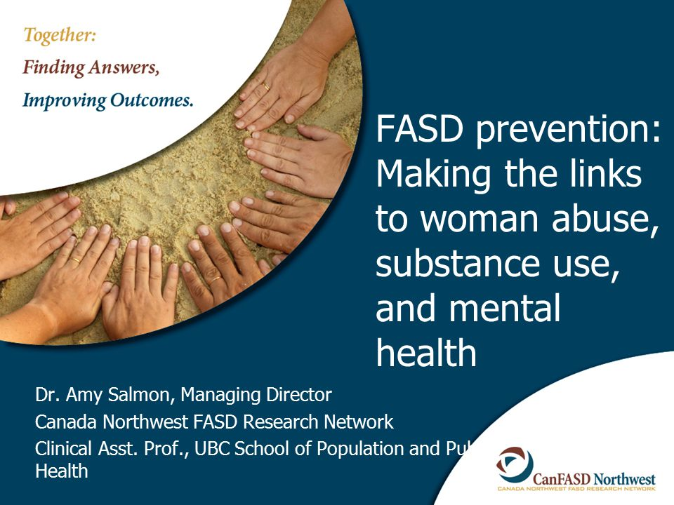 Study of Birth Mothers of 160 children with FAS Of the 80 interviewed: ► 100% were sexually, physically or emotionally abused ► 80% met the diagnostic criteria for a serious mental illness ► 80% lived with men who did not want them to quit drinking when they were pregnant Astley, S.