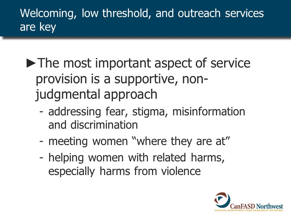 ► The most important aspect of service provision is a supportive, non- judgmental approach -addressing fear, stigma, misinformation and discrimination -meeting women where they are at -helping women with related harms, especially harms from violence Welcoming, low threshold, and outreach services are key