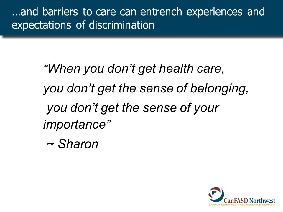 …and barriers to care can entrench experiences and expectations of discrimination When you don't get health care, you don't get the sense of belonging, you don't get the sense of your importance ~ Sharon