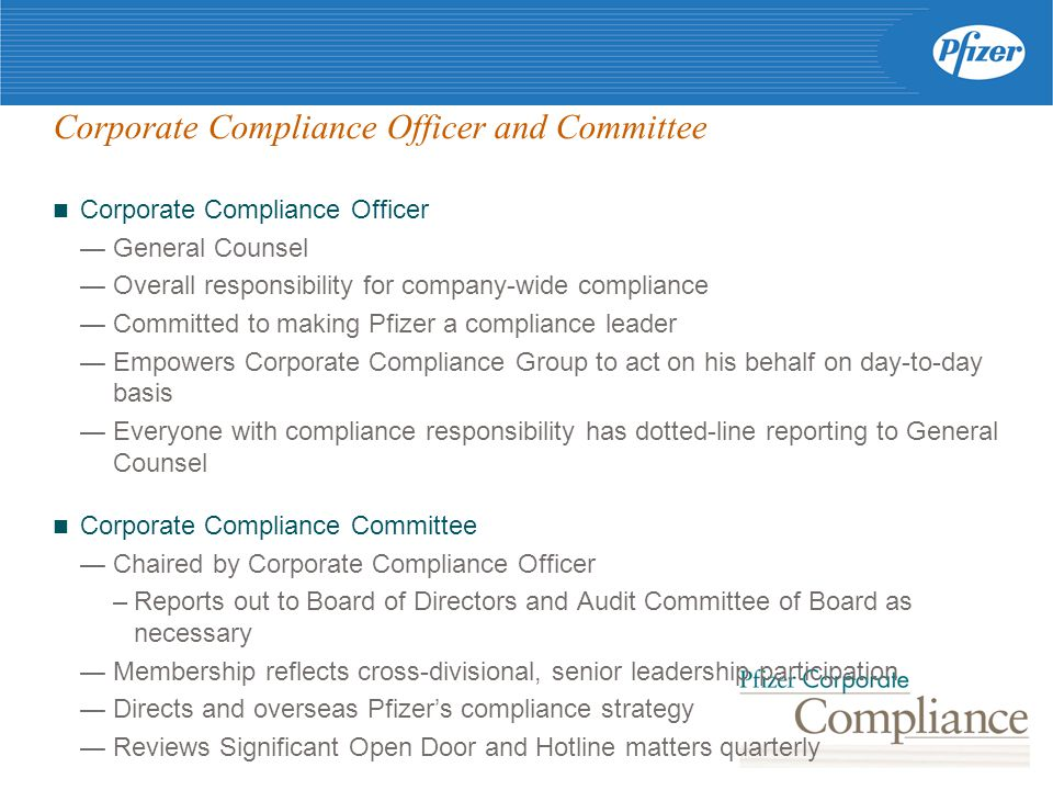 Corporate Compliance Officer and Committee Corporate Compliance Officer — General Counsel — Overall responsibility for company-wide compliance — Committed to making Pfizer a compliance leader — Empowers Corporate Compliance Group to act on his behalf on day-to-day basis — Everyone with compliance responsibility has dotted-line reporting to General Counsel Corporate Compliance Committee — Chaired by Corporate Compliance Officer –Reports out to Board of Directors and Audit Committee of Board as necessary — Membership reflects cross-divisional, senior leadership participation — Directs and overseas Pfizer's compliance strategy — Reviews Significant Open Door and Hotline matters quarterly