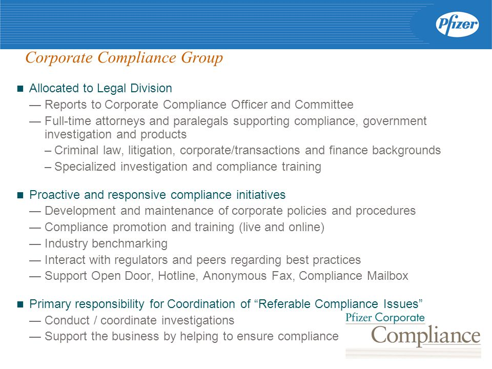 Corporate Compliance Group Allocated to Legal Division — Reports to Corporate Compliance Officer and Committee — Full-time attorneys and paralegals supporting compliance, government investigation and products –Criminal law, litigation, corporate/transactions and finance backgrounds –Specialized investigation and compliance training Proactive and responsive compliance initiatives — Development and maintenance of corporate policies and procedures — Compliance promotion and training (live and online) — Industry benchmarking — Interact with regulators and peers regarding best practices — Support Open Door, Hotline, Anonymous Fax, Compliance Mailbox Primary responsibility for Coordination of Referable Compliance Issues — Conduct / coordinate investigations — Support the business by helping to ensure compliance