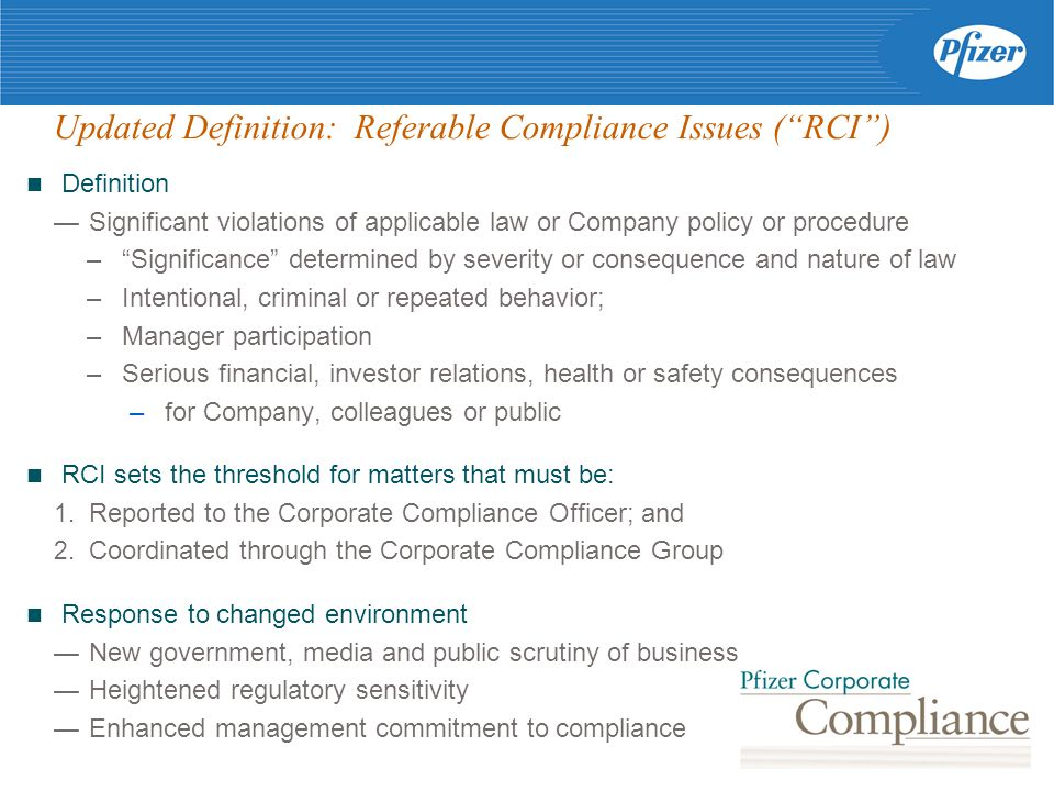 Updated Definition: Referable Compliance Issues ( RCI ) Definition — Significant violations of applicable law or Company policy or procedure – Significance determined by severity or consequence and nature of law –Intentional, criminal or repeated behavior; –Manager participation –Serious financial, investor relations, health or safety consequences –for Company, colleagues or public RCI sets the threshold for matters that must be: 1.