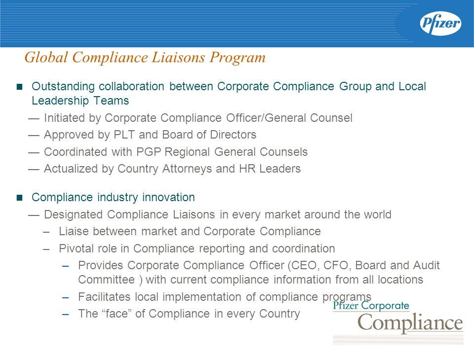 Global Compliance Liaisons Program Outstanding collaboration between Corporate Compliance Group and Local Leadership Teams — Initiated by Corporate Compliance Officer/General Counsel — Approved by PLT and Board of Directors — Coordinated with PGP Regional General Counsels — Actualized by Country Attorneys and HR Leaders Compliance industry innovation — Designated Compliance Liaisons in every market around the world –Liaise between market and Corporate Compliance –Pivotal role in Compliance reporting and coordination –Provides Corporate Compliance Officer (CEO, CFO, Board and Audit Committee ) with current compliance information from all locations –Facilitates local implementation of compliance programs –The face of Compliance in every Country