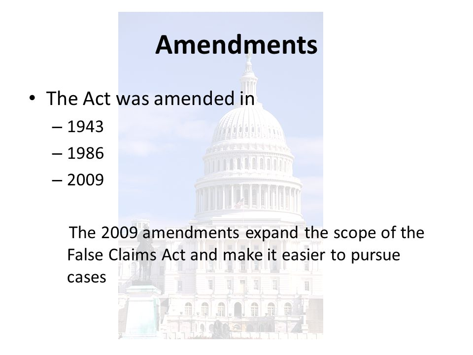 Amendments The Act was amended in – 1943 – 1986 – 2009 The 2009 amendments expand the scope of the False Claims Act and make it easier to pursue cases