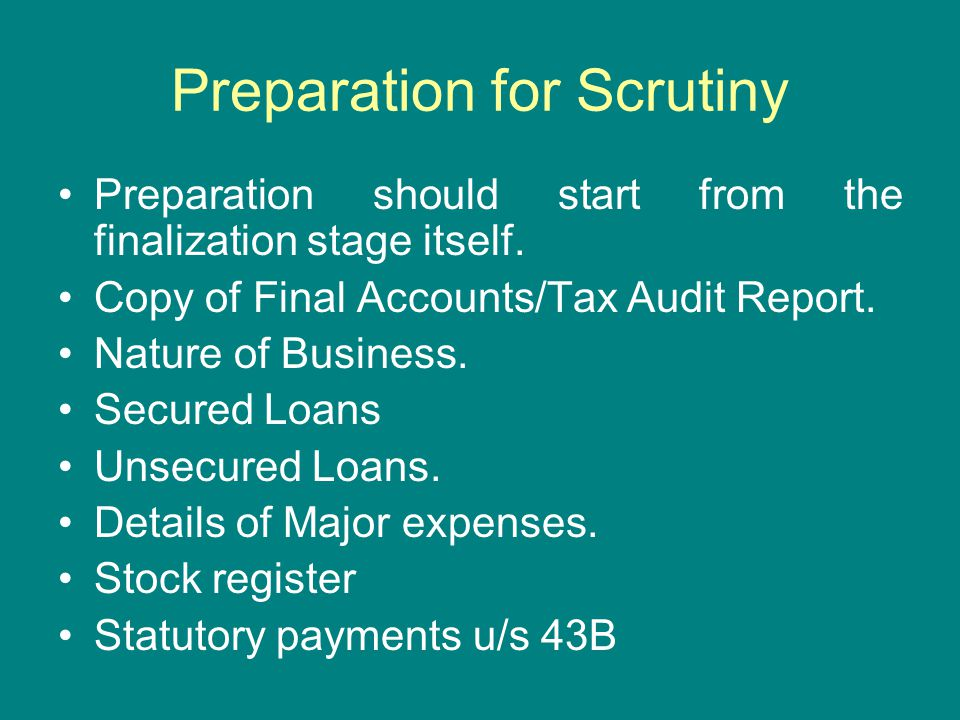Preparation for Scrutiny Preparation should start from the finalization stage itself. Copy of Final Accounts/Tax Audit Report. Nature of Business. Sec