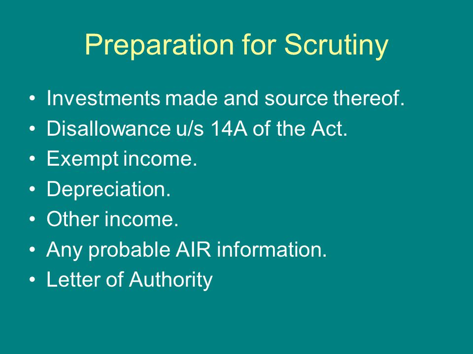 Preparation for Scrutiny Investments made and source thereof. Disallowance u/s 14A of the Act. Exempt income. Depreciation. Other income. Any probable