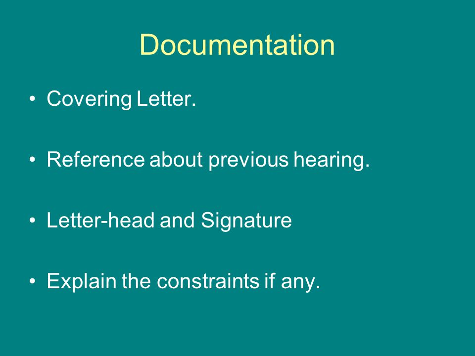 Documentation Covering Letter. Reference about previous hearing. Letter-head and Signature Explain the constraints if any.