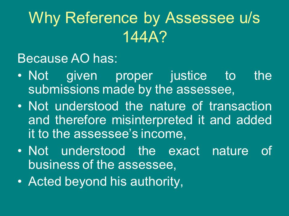 Why Reference by Assessee u/s 144A? Because AO has: Not given proper justice to the submissions made by the assessee, Not understood the nature of tra