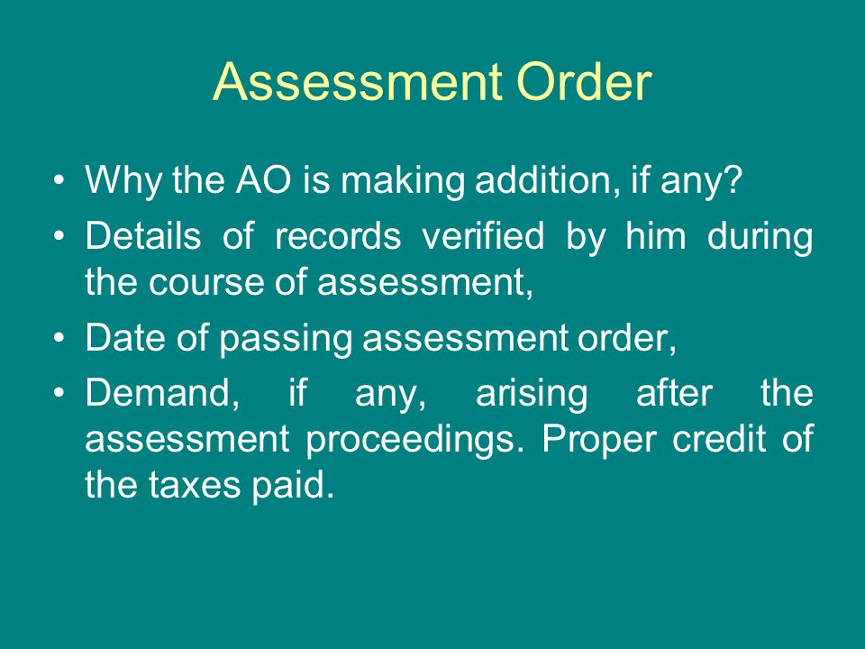 Assessment Order Why the AO is making addition, if any? Details of records verified by him during the course of assessment, Date of passing assessment