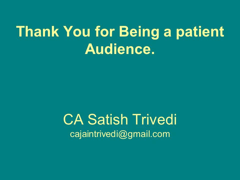 Thank You for Being a patient Audience. CA Satish Trivedi cajaintrivedi@gmail.com