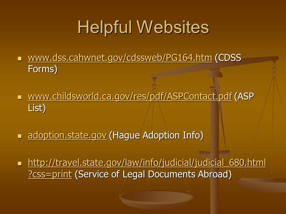 Helpful Websites www.dss.cahwnet.gov/cdssweb/PG164.htm (CDSS Forms) www.dss.cahwnet.gov/cdssweb/PG164.htm (CDSS Forms) www.dss.cahwnet.gov/cdssweb/PG164.htm www.childsworld.ca.gov/res/pdf/ASPContact.pdf (ASP List) www.childsworld.ca.gov/res/pdf/ASPContact.pdf (ASP List) www.childsworld.ca.gov/res/pdf/ASPContact.pdf adoption.state.gov (Hague Adoption Info) adoption.state.gov (Hague Adoption Info) adoption.state.gov http://travel.state.gov/law/info/judicial/judicial_680.html css=print (Service of Legal Documents Abroad) http://travel.state.gov/law/info/judicial/judicial_680.html css=print (Service of Legal Documents Abroad) http://travel.state.gov/law/info/judicial/judicial_680.html css=print http://travel.state.gov/law/info/judicial/judicial_680.html css=print