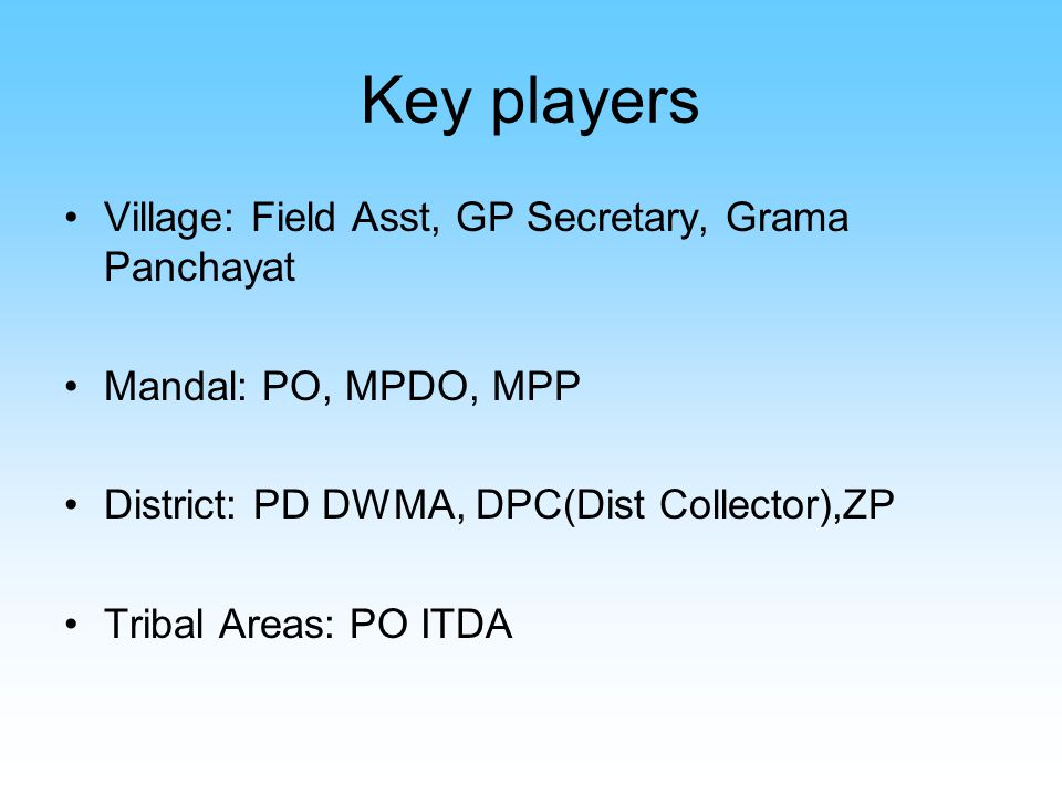Key players Village: Field Asst, GP Secretary, Grama Panchayat Mandal: PO, MPDO, MPP District: PD DWMA, DPC(Dist Collector),ZP Tribal Areas: PO ITDA