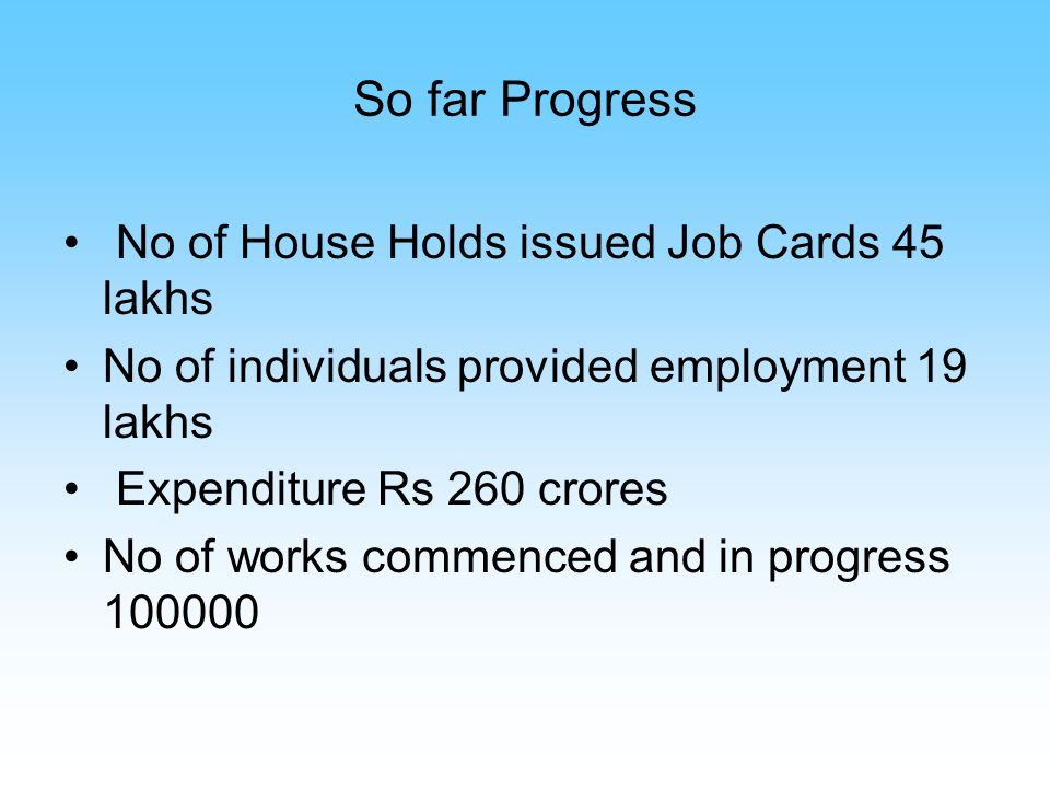 So far Progress No of House Holds issued Job Cards 45 lakhs No of individuals provided employment 19 lakhs Expenditure Rs 260 crores No of works commenced and in progress 100000
