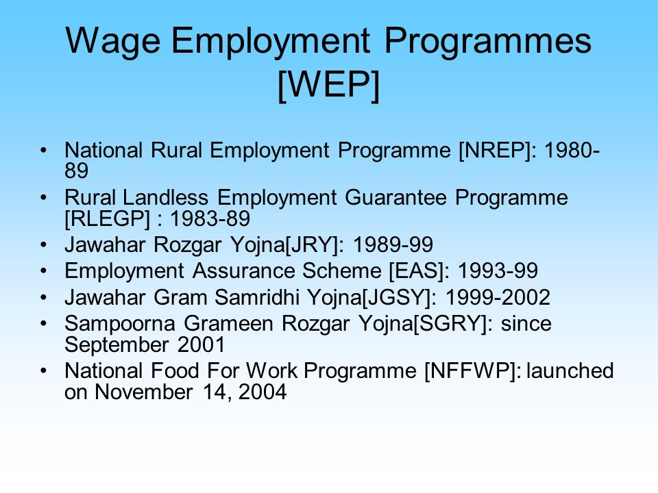 Wage Employment Programmes [WEP] National Rural Employment Programme [NREP]: 1980- 89 Rural Landless Employment Guarantee Programme [RLEGP] : 1983-89 Jawahar Rozgar Yojna[JRY]: 1989-99 Employment Assurance Scheme [EAS]: 1993-99 Jawahar Gram Samridhi Yojna[JGSY]: 1999-2002 Sampoorna Grameen Rozgar Yojna[SGRY]: since September 2001 National Food For Work Programme [NFFWP]: launched on November 14, 2004