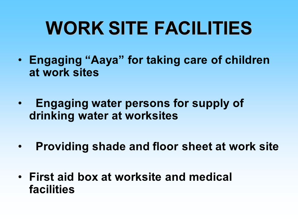 WORK SITE FACILITIES Engaging Aaya for taking care of children at work sites Engaging water persons for supply of drinking water at worksites Providing shade and floor sheet at work site First aid box at worksite and medical facilities