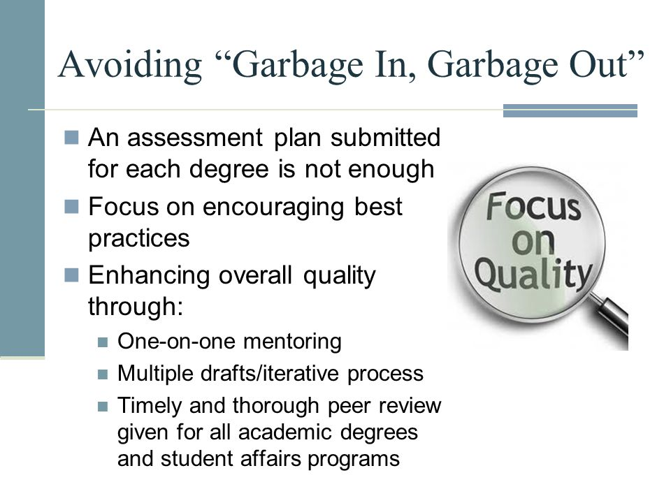 "Avoiding ""Garbage In, Garbage Out"" An assessment plan submitted for each degree is not enough Focus on encouraging best practices Enhancing overall qu"