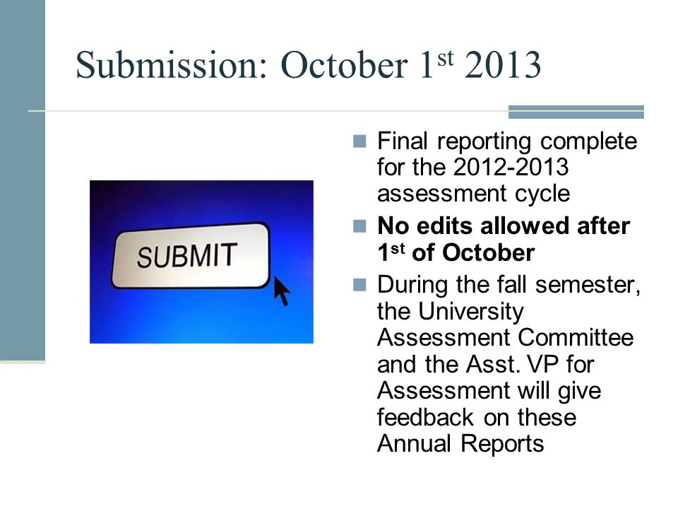 Submission: October 1 st 2013 Final reporting complete for the 2012-2013 assessment cycle No edits allowed after 1 st of October During the fall semes