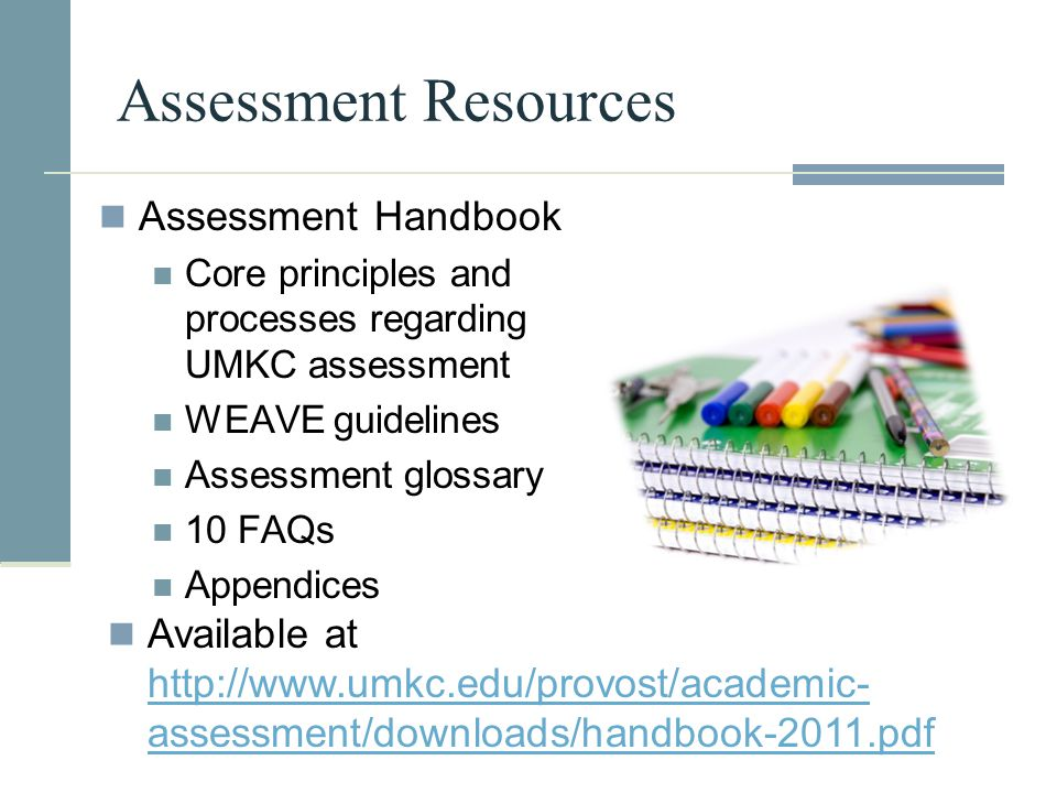 Assessment Resources Assessment Handbook Core principles and processes regarding UMKC assessment WEAVE guidelines Assessment glossary 10 FAQs Appendic