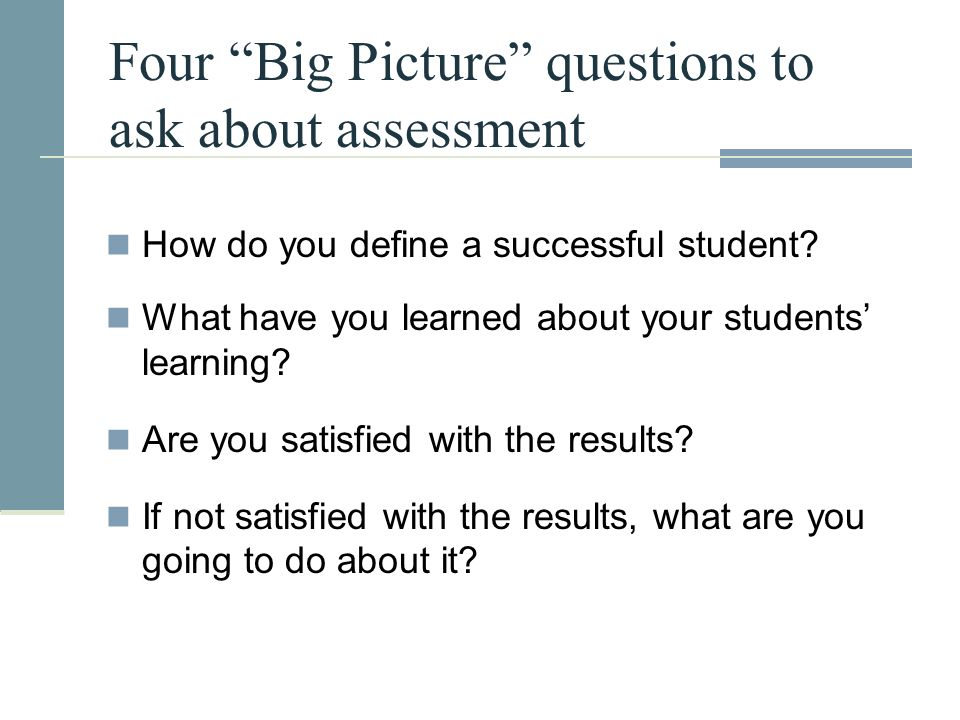 "Four ""Big Picture"" questions to ask about assessment How do you define a successful student? What have you learned about your students' learning? Are"