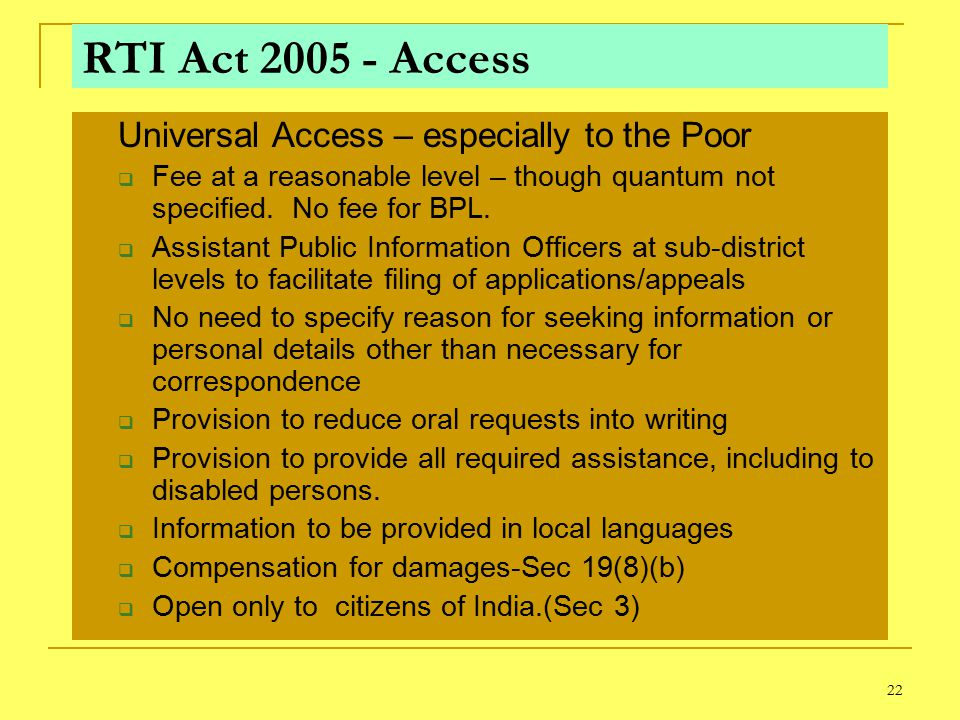 22 RTI Act 2005 - Access Universal Access – especially to the Poor  Fee at a reasonable level – though quantum not specified.