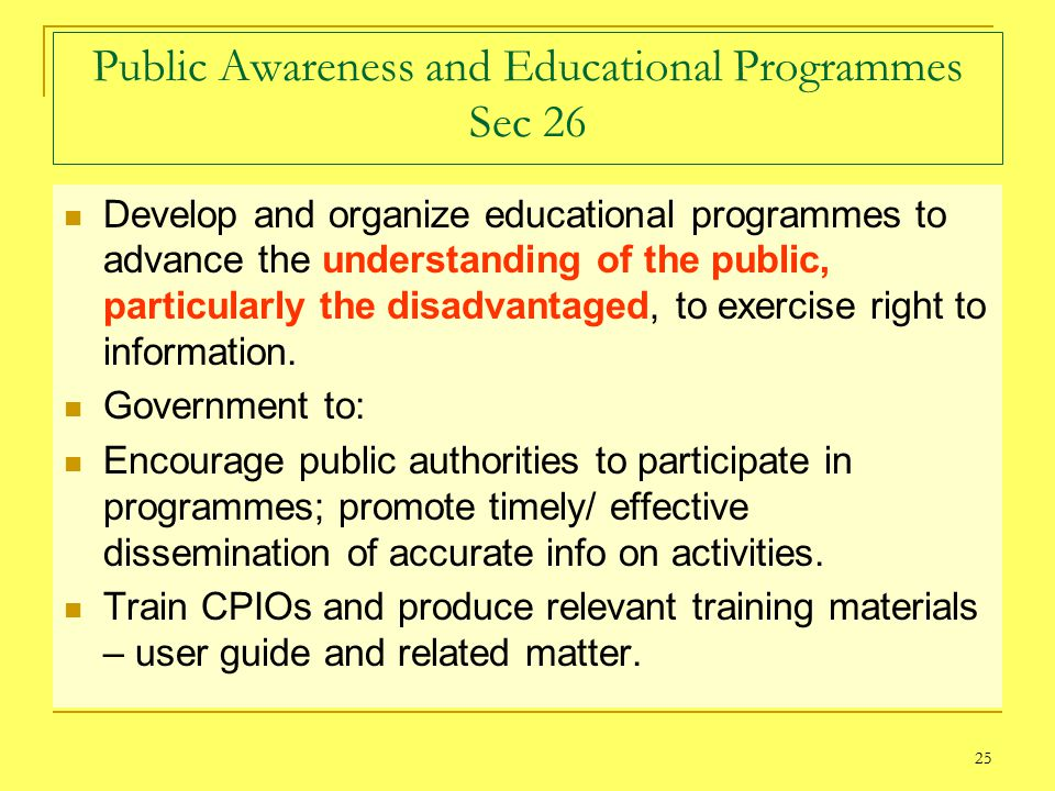 25 Public Awareness and Educational Programmes Sec 26 Develop and organize educational programmes to advance the understanding of the public, particularly the disadvantaged, to exercise right to information.