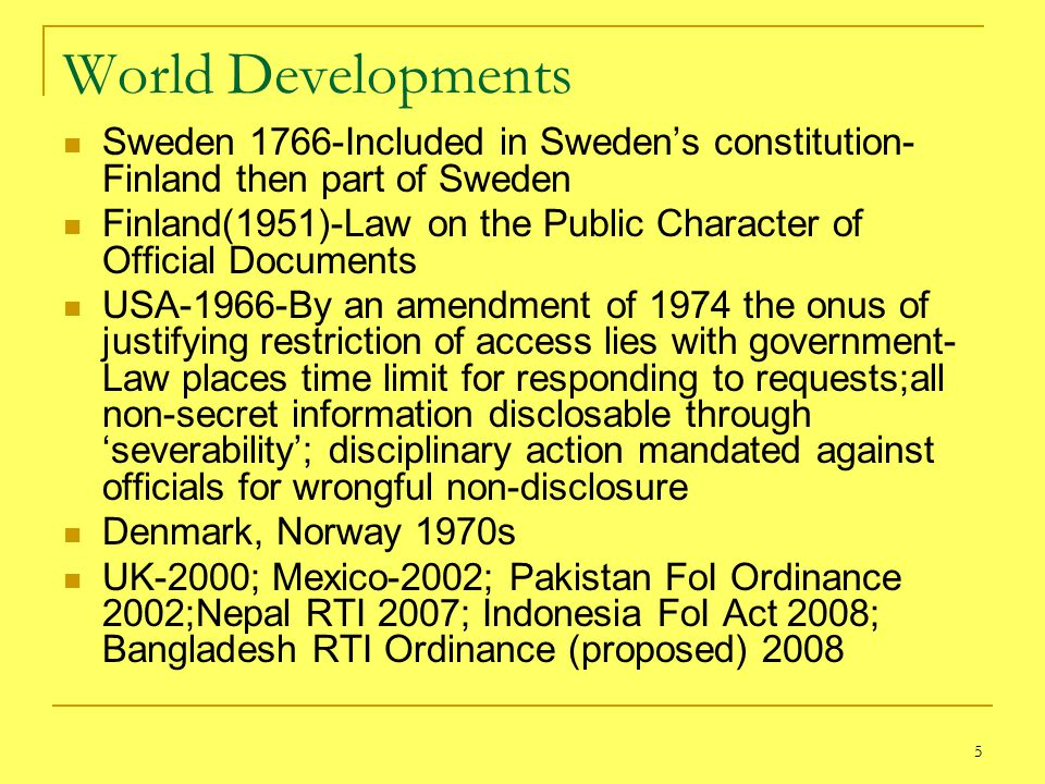 5 World Developments Sweden 1766-Included in Sweden's constitution- Finland then part of Sweden Finland(1951)-Law on the Public Character of Official Documents USA-1966-By an amendment of 1974 the onus of justifying restriction of access lies with government- Law places time limit for responding to requests;all non-secret information disclosable through 'severability'; disciplinary action mandated against officials for wrongful non-disclosure Denmark, Norway 1970s UK-2000; Mexico-2002; Pakistan FoI Ordinance 2002;Nepal RTI 2007; Indonesia FoI Act 2008; Bangladesh RTI Ordinance (proposed) 2008