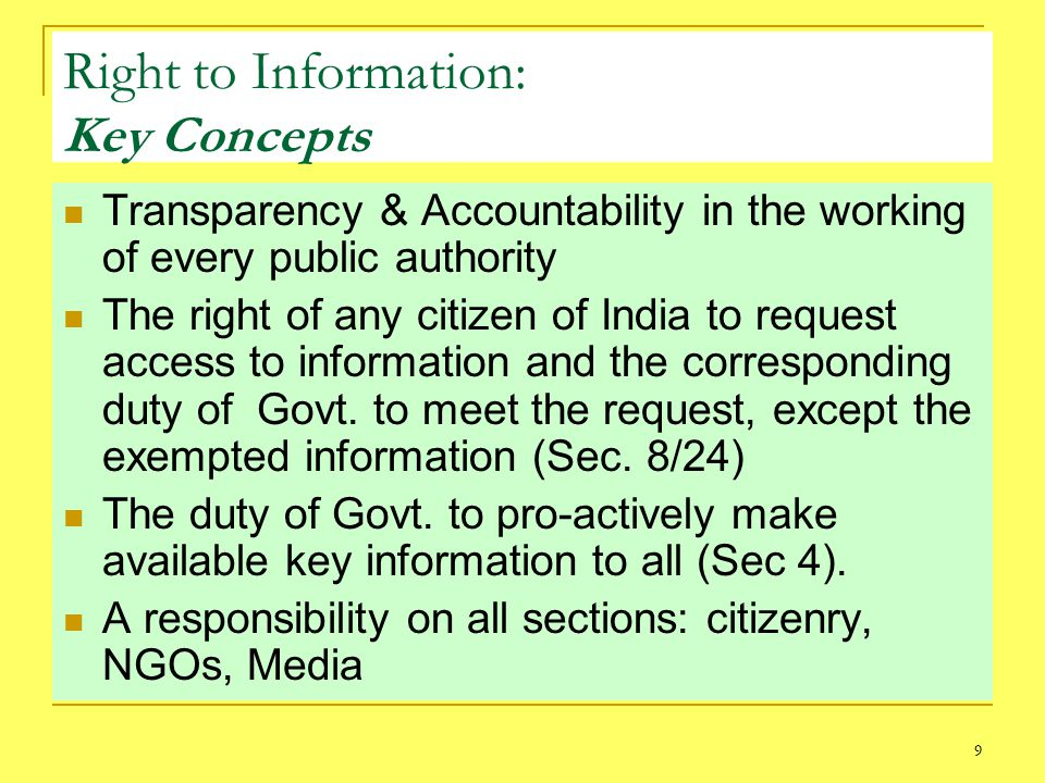 9 Right to Information: Key Concepts Transparency & Accountability in the working of every public authority The right of any citizen of India to request access to information and the corresponding duty of Govt.