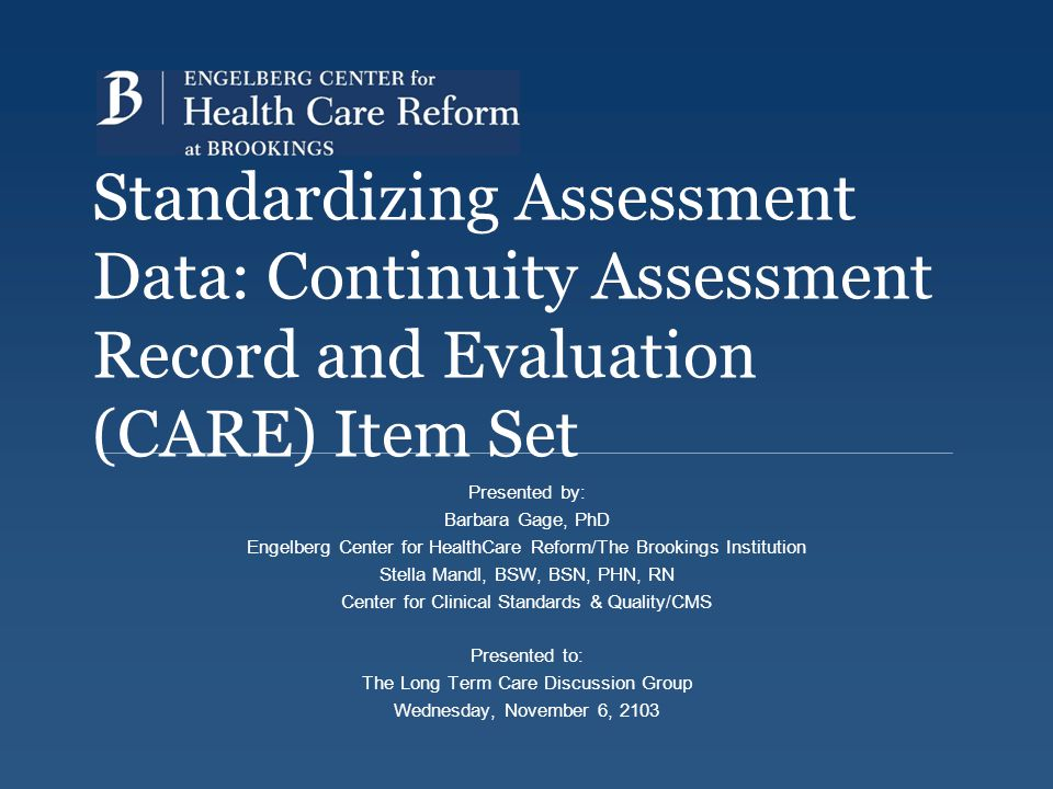 Standardizing Assessment Data: Continuity Assessment Record and Evaluation (CARE) Item Set Presented by: Barbara Gage, PhD Engelberg Center for Health