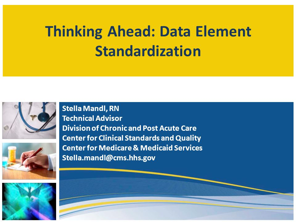 Thinking Ahead: Data Element Standardization Stella Mandl, RN Technical Advisor Division of Chronic and Post Acute Care Center for Clinical Standards