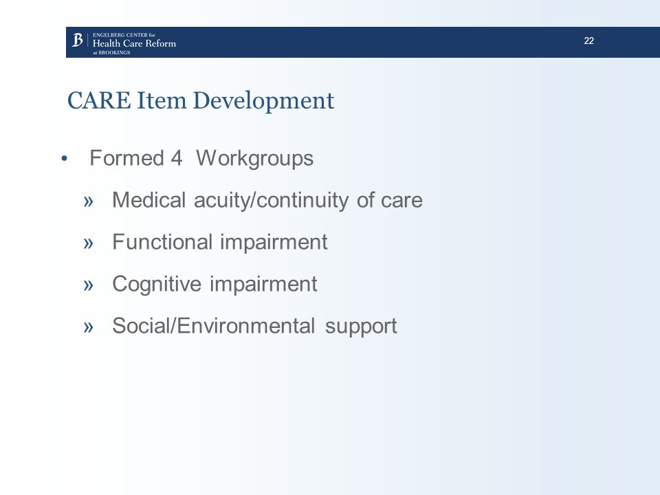 22 CARE Item Development Formed 4 Workgroups »Medical acuity/continuity of care »Functional impairment »Cognitive impairment »Social/Environmental sup
