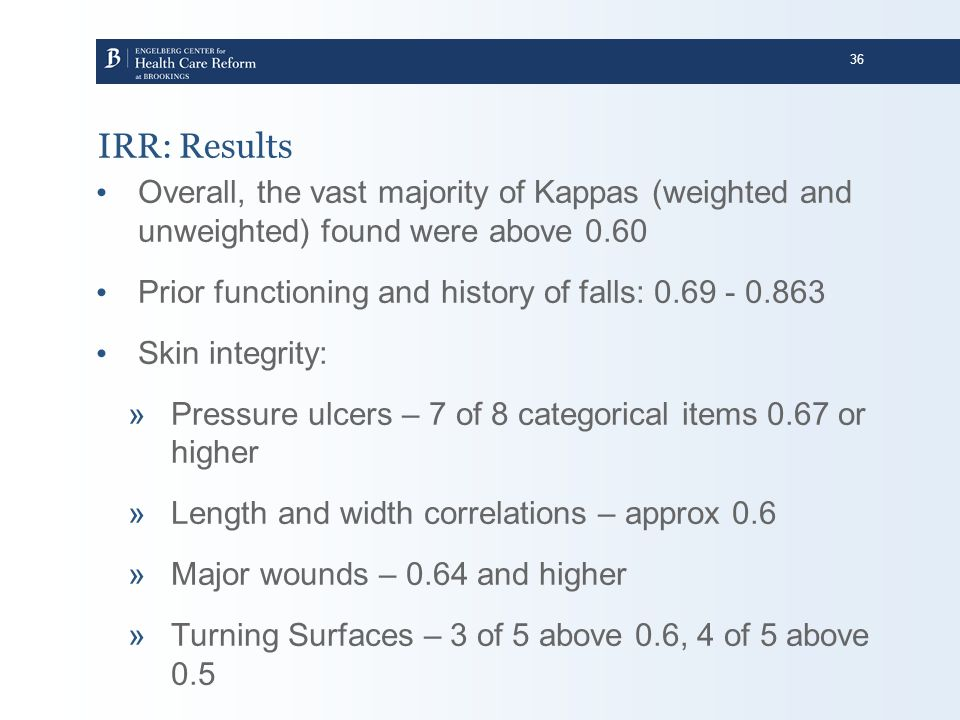 36 IRR: Results Overall, the vast majority of Kappas (weighted and unweighted) found were above 0.60 Prior functioning and history of falls: 0.69 - 0.