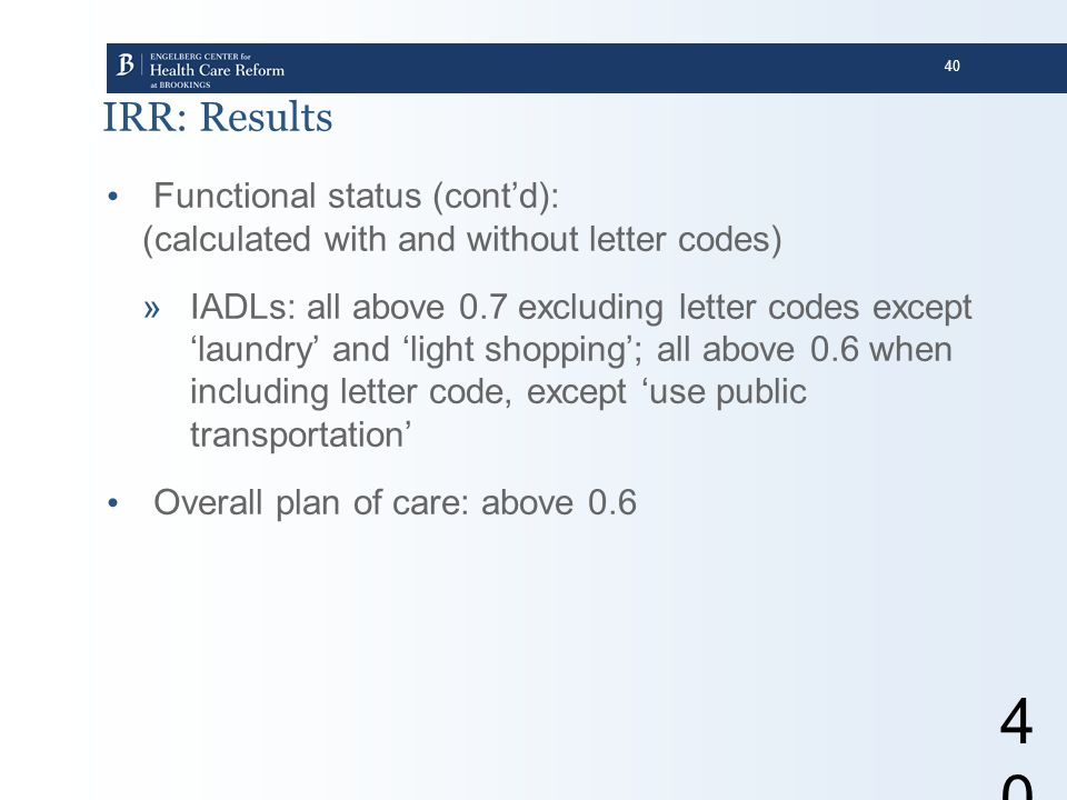 40 40 IRR: Results Functional status (cont'd): (calculated with and without letter codes) »IADLs: all above 0.7 excluding letter codes except 'laundry