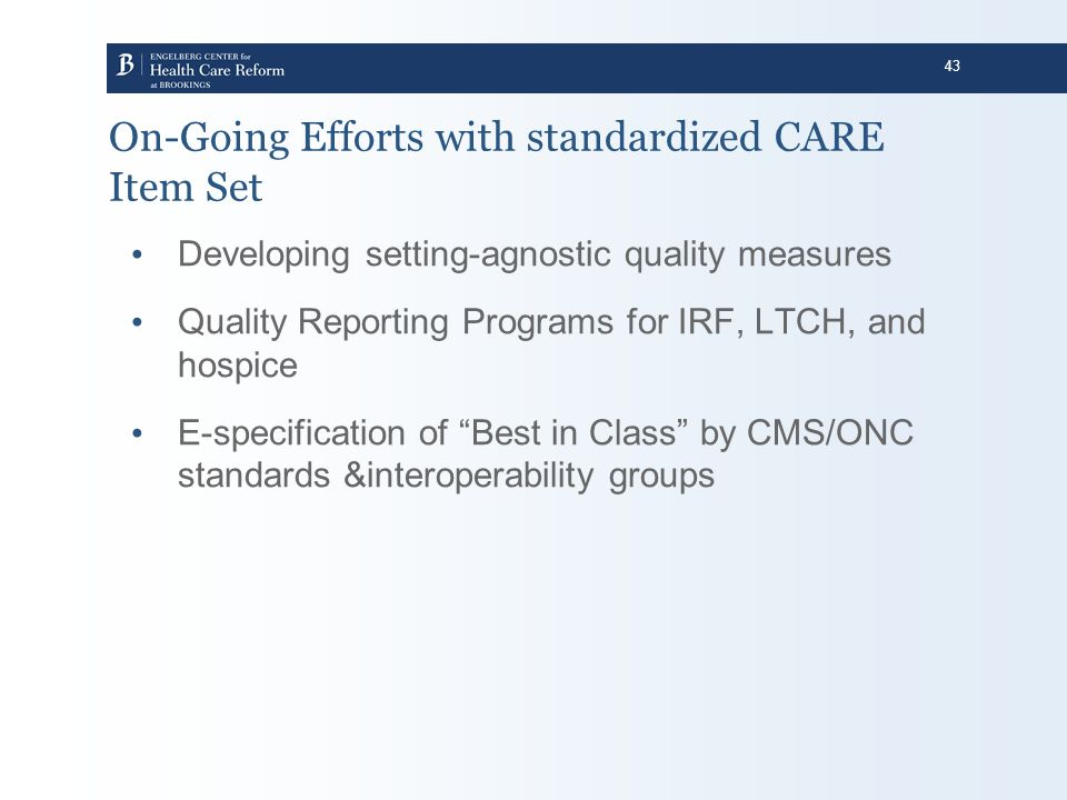 43 On-Going Efforts with standardized CARE Item Set Developing setting-agnostic quality measures Quality Reporting Programs for IRF, LTCH, and hospice